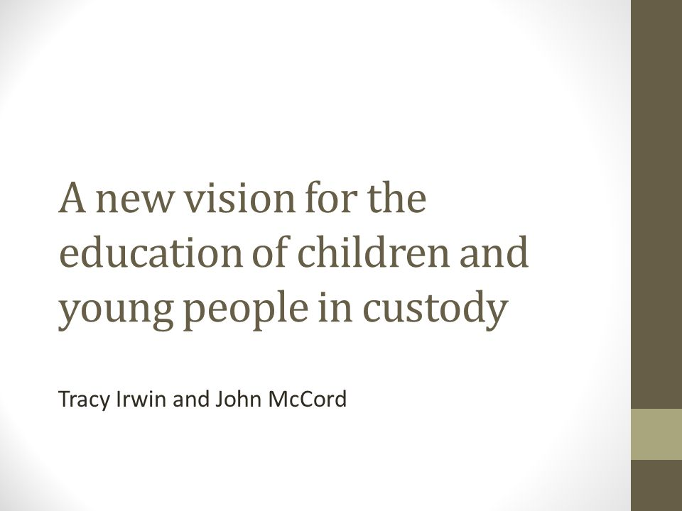 A new vision for the education of children and young people in custody Tracy Irwin and John McCord