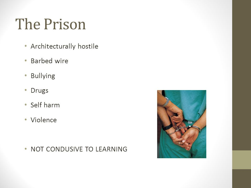 Architecturally hostile Barbed wire Bullying Drugs Self harm Violence NOT CONDUSIVE TO LEARNING