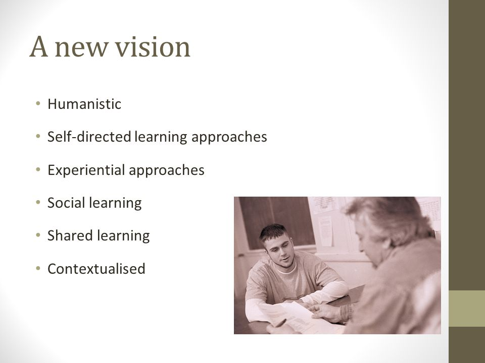 A new vision Humanistic Self-directed learning approaches Experiential approaches Social learning Shared learning Contextualised