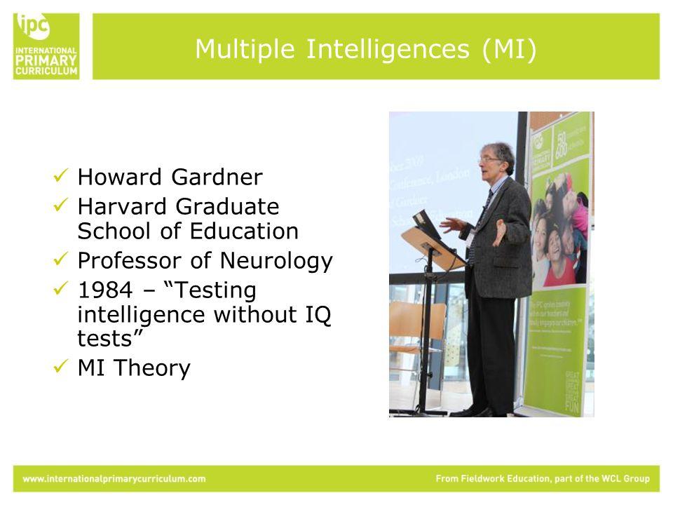 Howard Gardner Harvard Graduate School of Education Professor of Neurology 1984 – Testing intelligence without IQ tests MI Theory Multiple Intelligences (MI)
