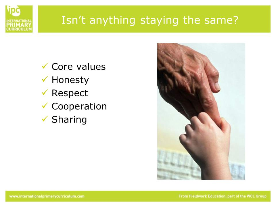 Core values Honesty Respect Cooperation Sharing Isn't anything staying the same