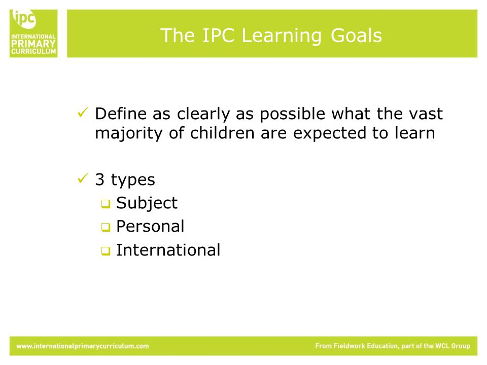 Define as clearly as possible what the vast majority of children are expected to learn 3 types  Subject  Personal  International The IPC Learning Goals
