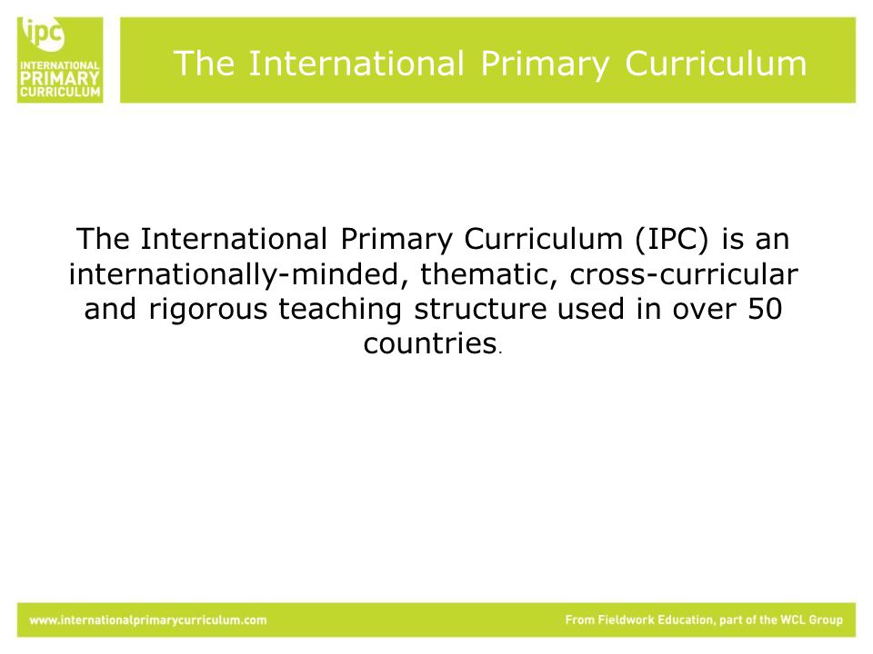 The International Primary Curriculum (IPC) is an internationally-minded, thematic, cross-curricular and rigorous teaching structure used in over 50 countries.