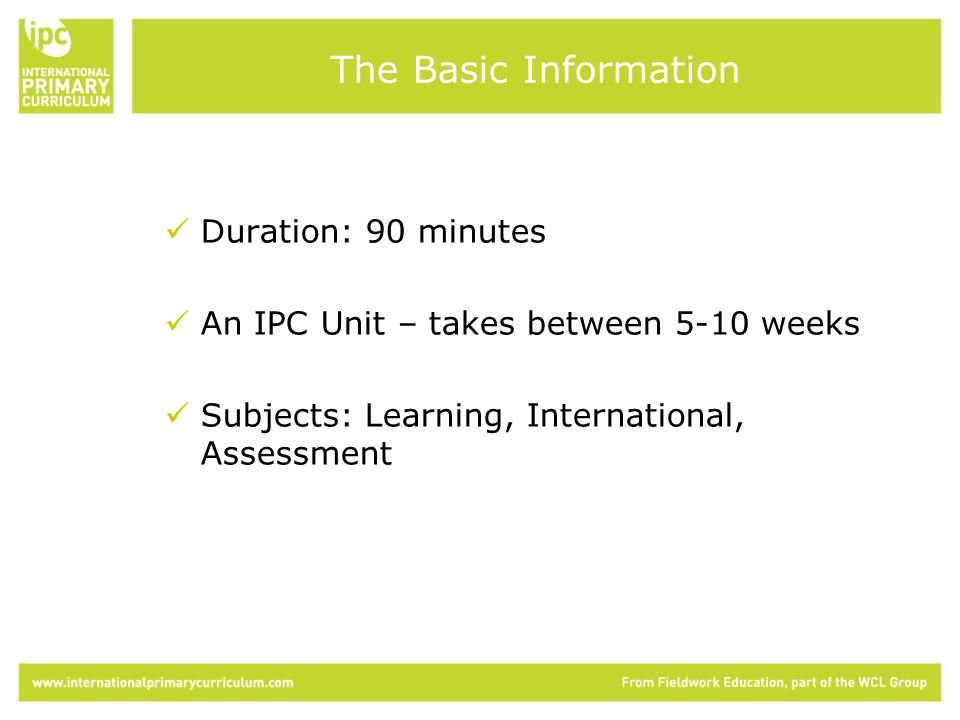 Duration: 90 minutes An IPC Unit – takes between 5-10 weeks Subjects: Learning, International, Assessment The Basic Information