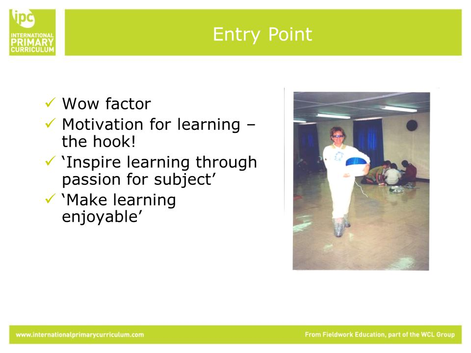 Wow factor Motivation for learning – the hook.