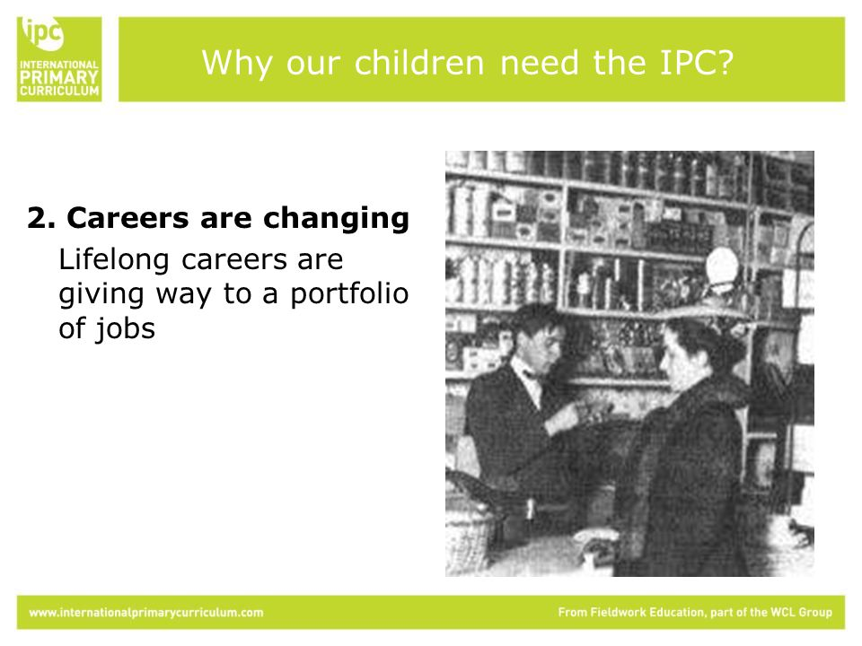 2. Careers are changing Lifelong careers are giving way to a portfolio of jobs Why our children need the IPC?