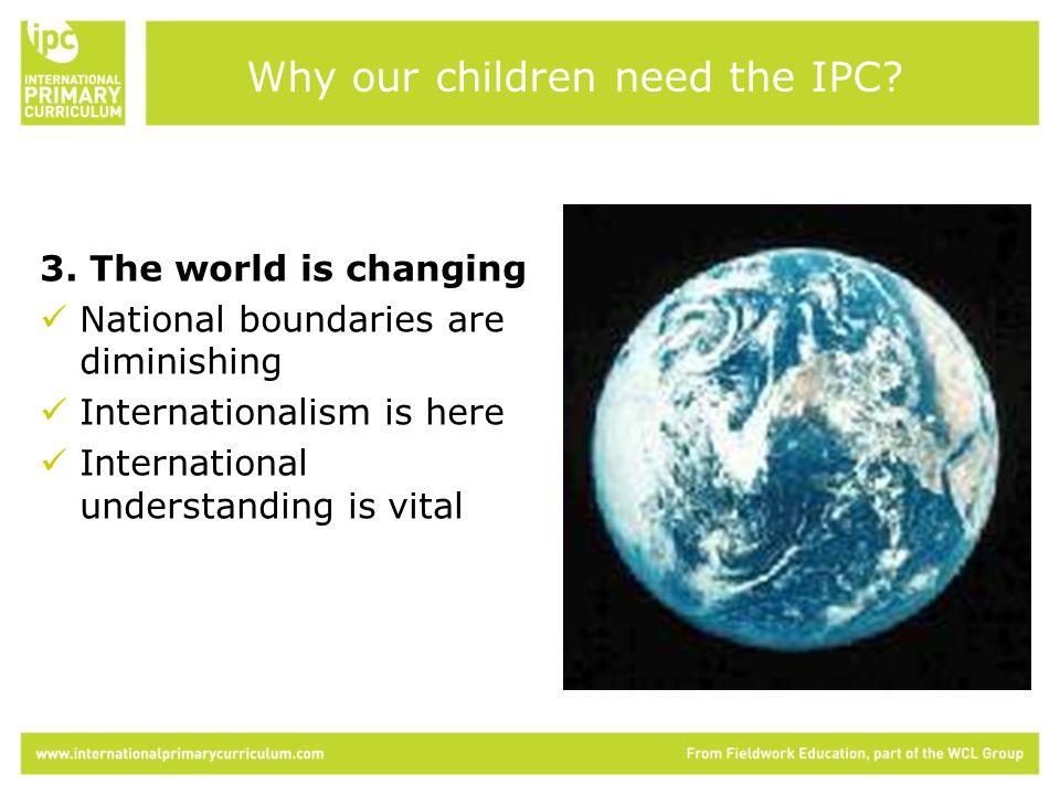 3. The world is changing National boundaries are diminishing Internationalism is here International understanding is vital