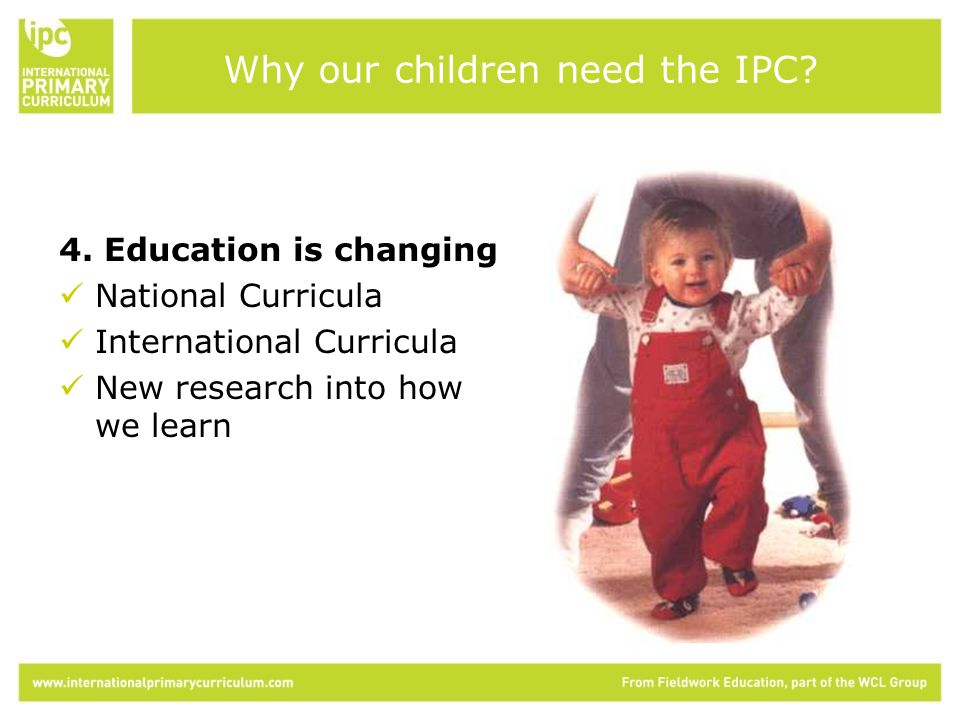4. Education is changing National Curricula International Curricula New research into how we learn Why our children need the IPC?