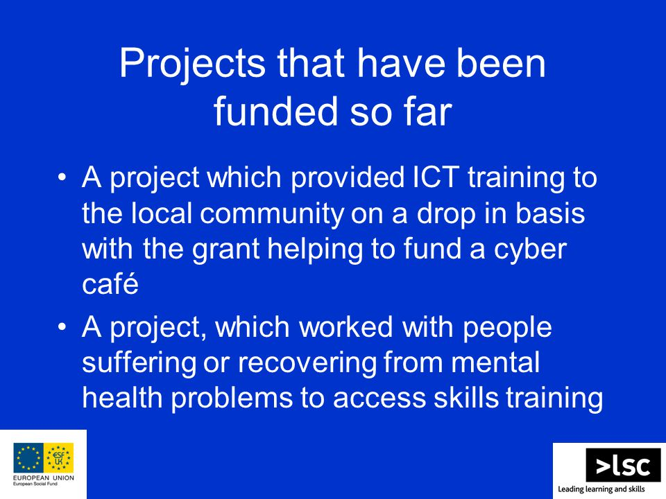 Projects that have been funded so far A project which provided ICT training to the local community on a drop in basis with the grant helping to fund a cyber café A project, which worked with people suffering or recovering from mental health problems to access skills training