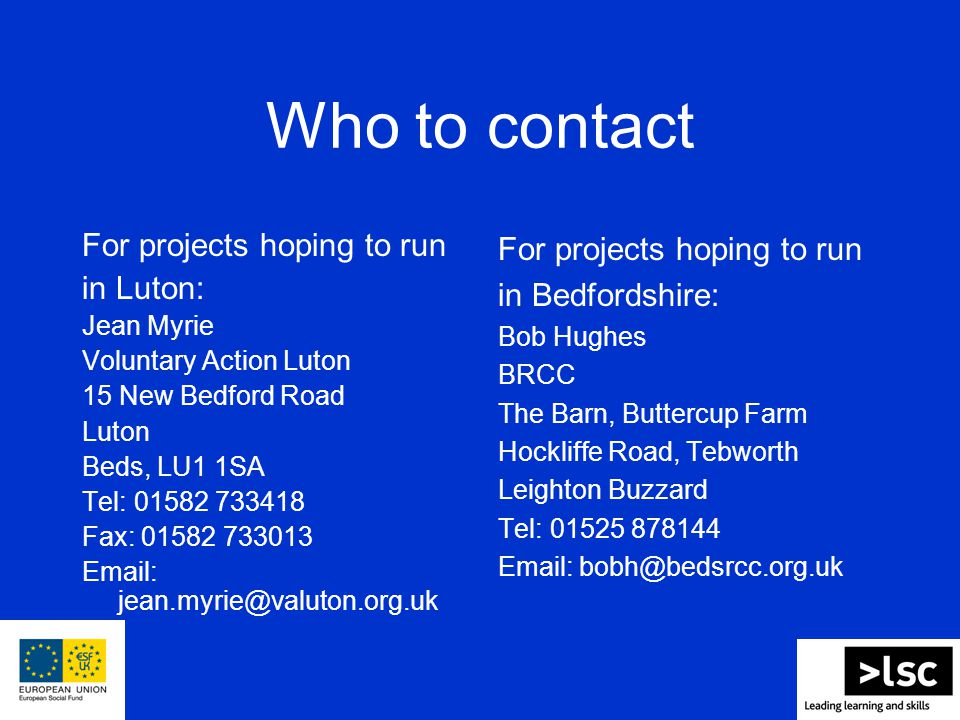 Who to contact For projects hoping to run in Luton: Jean Myrie Voluntary Action Luton 15 New Bedford Road Luton Beds, LU1 1SA Tel: 01582 733418 Fax: 01582 733013 Email: jean.myrie@valuton.org.uk For projects hoping to run in Bedfordshire: Bob Hughes BRCC The Barn, Buttercup Farm Hockliffe Road, Tebworth Leighton Buzzard Tel: 01525 878144 Email: bobh@bedsrcc.org.uk
