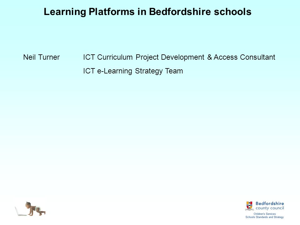 Learning Platforms in Bedfordshire schools Neil TurnerICT Curriculum Project Development & Access Consultant ICT e-Learning Strategy Team