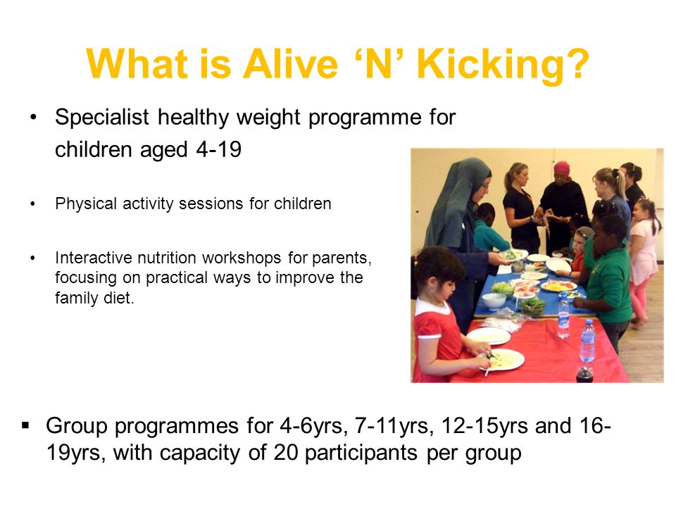 What is Alive 'N' Kicking? Specialist healthy weight programme for children aged 4-19 Physical activity sessions for children Interactive nutrition wo