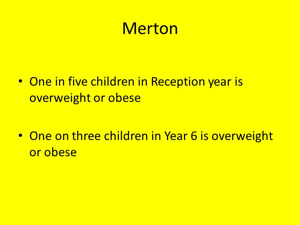 Merton One in five children in Reception year is overweight or obese One on three children in Year 6 is overweight or obese