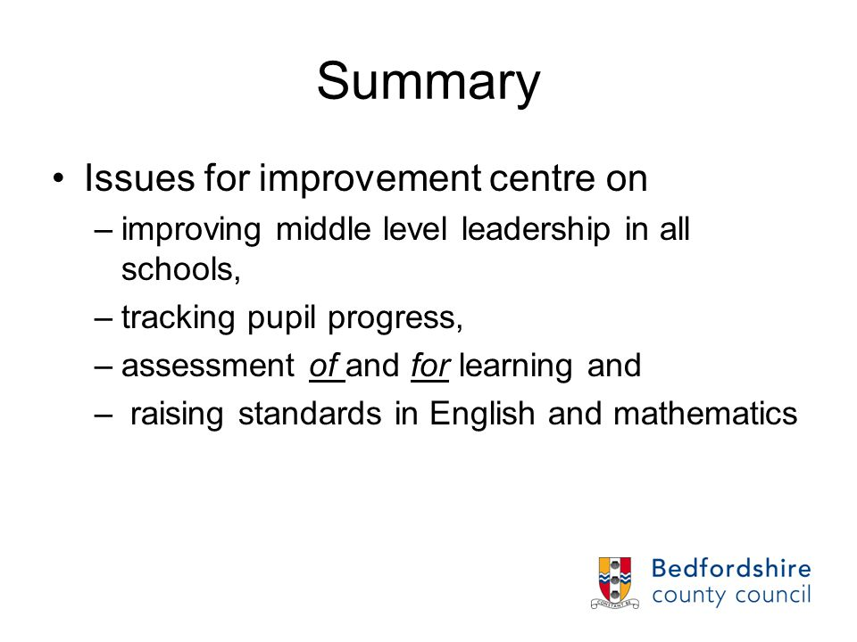 Summary Issues for improvement centre on –improving middle level leadership in all schools, –tracking pupil progress, –assessment of and for learning and – raising standards in English and mathematics