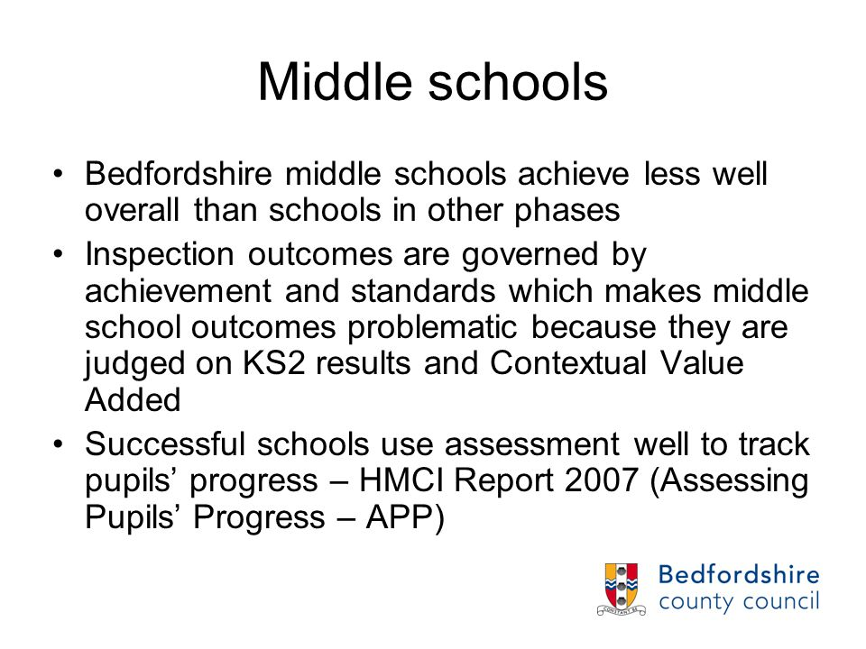 Middle schools Bedfordshire middle schools achieve less well overall than schools in other phases Inspection outcomes are governed by achievement and standards which makes middle school outcomes problematic because they are judged on KS2 results and Contextual Value Added Successful schools use assessment well to track pupils' progress – HMCI Report 2007 (Assessing Pupils' Progress – APP)