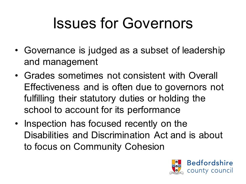 Issues for Governors Governance is judged as a subset of leadership and management Grades sometimes not consistent with Overall Effectiveness and is often due to governors not fulfilling their statutory duties or holding the school to account for its performance Inspection has focused recently on the Disabilities and Discrimination Act and is about to focus on Community Cohesion