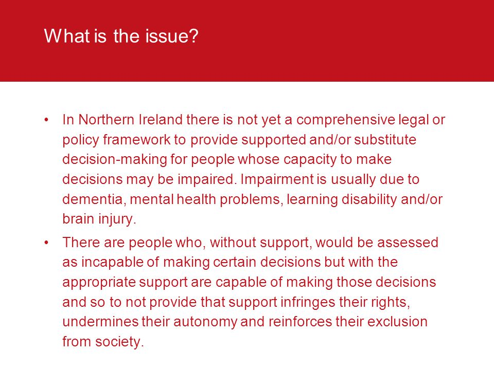 What is the issue? In Northern Ireland there is not yet a comprehensive legal or policy framework to provide supported and/or substitute decision-maki