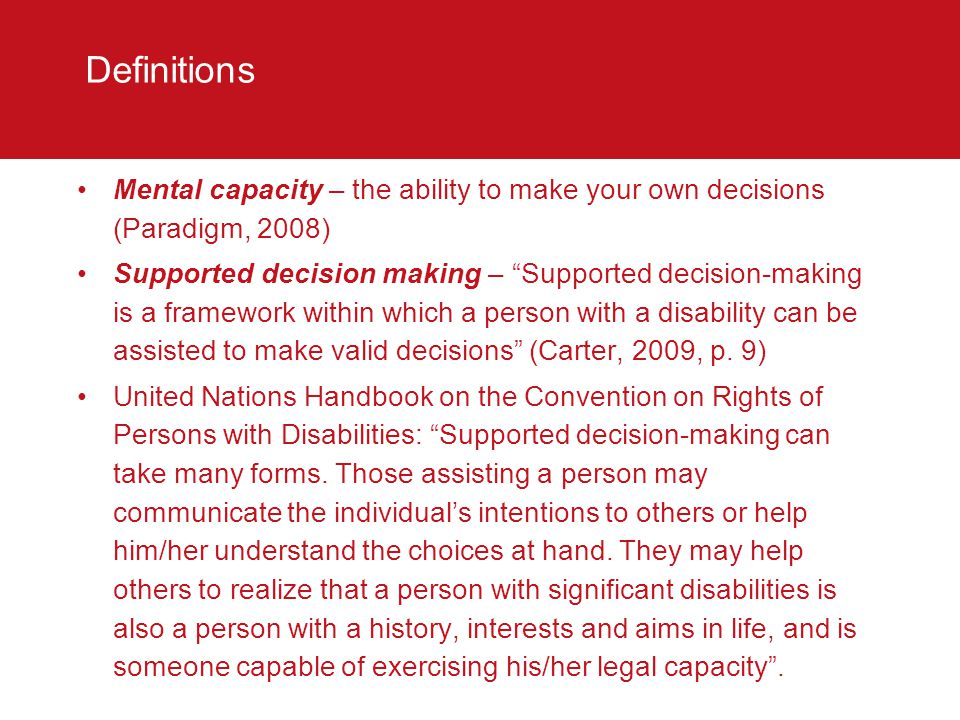 Definitions A further definition of supported decision making has been provided by the Victorian Law Reform Commission (2011, p.19), namely An approach to decision making that involves providing a person with impaired capacity the support they need to make their own decision.
