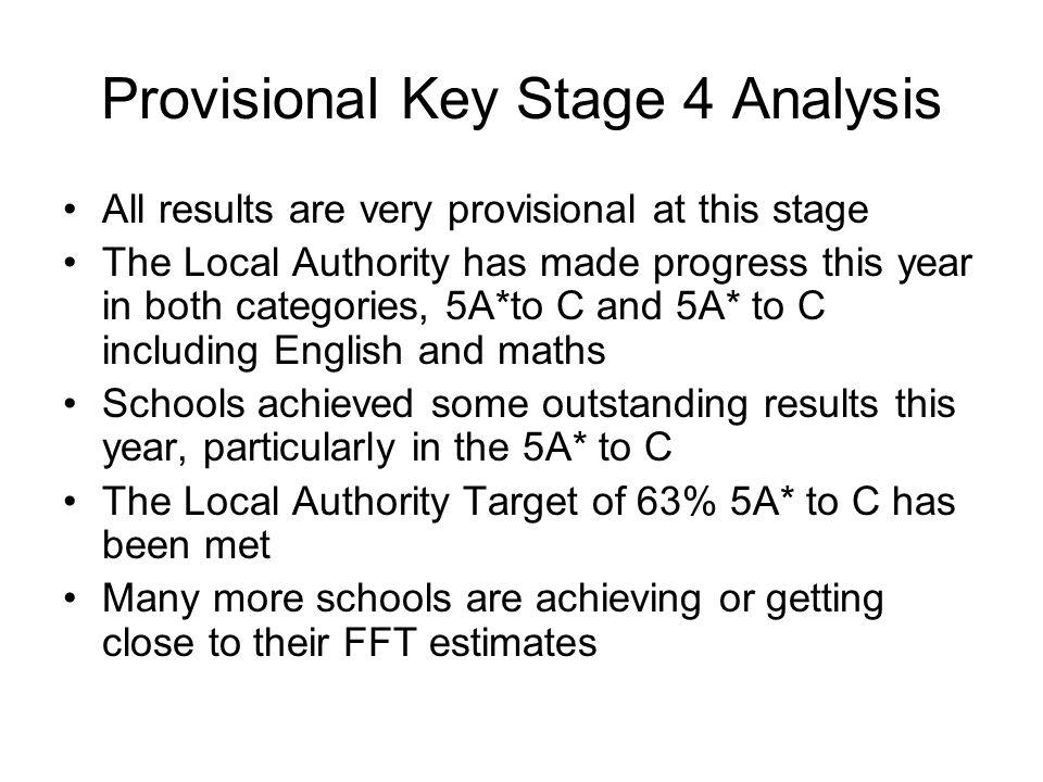 Provisional Key Stage 4 Analysis All results are very provisional at this stage The Local Authority has made progress this year in both categories, 5A*to C and 5A* to C including English and maths Schools achieved some outstanding results this year, particularly in the 5A* to C The Local Authority Target of 63% 5A* to C has been met Many more schools are achieving or getting close to their FFT estimates