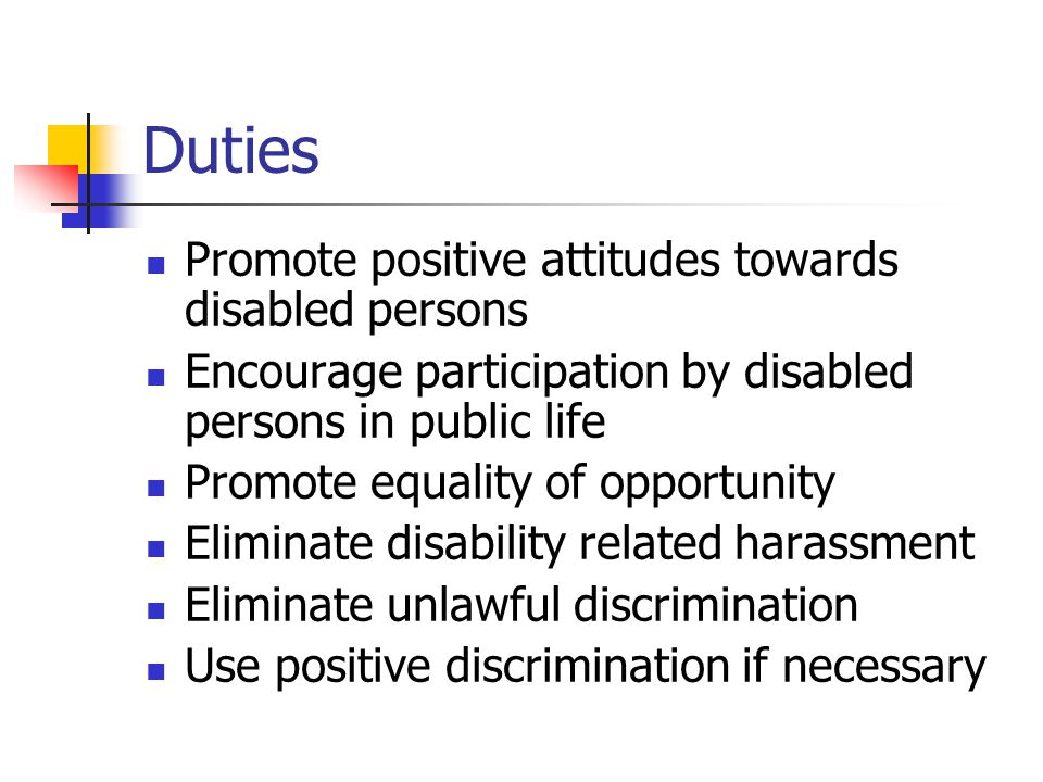 Duties Promote positive attitudes towards disabled persons Encourage participation by disabled persons in public life Promote equality of opportunity Eliminate disability related harassment Eliminate unlawful discrimination Use positive discrimination if necessary