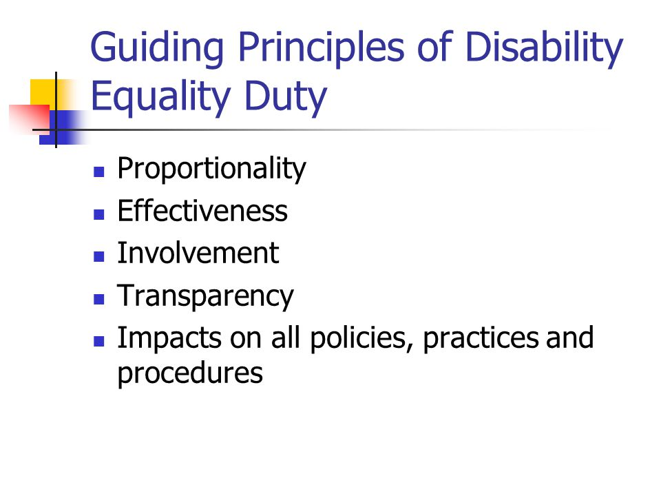 Guiding Principles of Disability Equality Duty Proportionality Effectiveness Involvement Transparency Impacts on all policies, practices and procedures