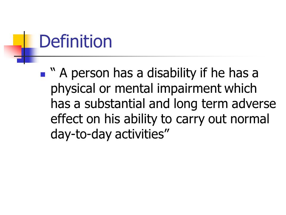 Definition A person has a disability if he has a physical or mental impairment which has a substantial and long term adverse effect on his ability to carry out normal day-to-day activities