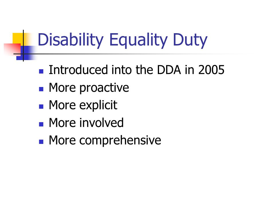 Disability Equality Duty Introduced into the DDA in 2005 More proactive More explicit More involved More comprehensive