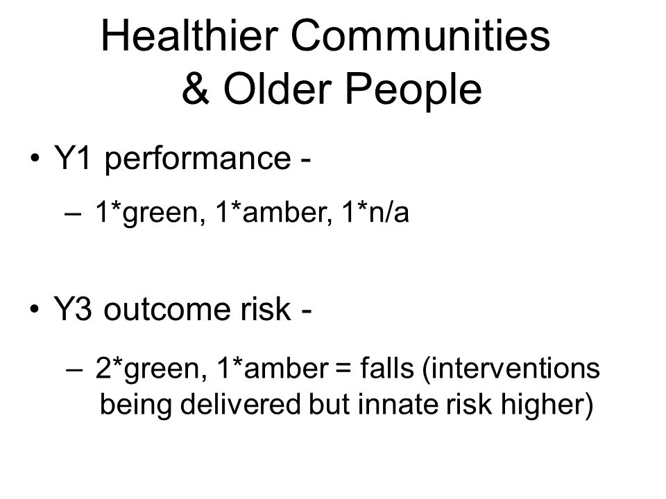 Healthier Communities & Older People Y1 performance - Y3 outcome risk - – 1*green, 1*amber, 1*n/a – 2*green, 1*amber = falls (interventions being delivered but innate risk higher)