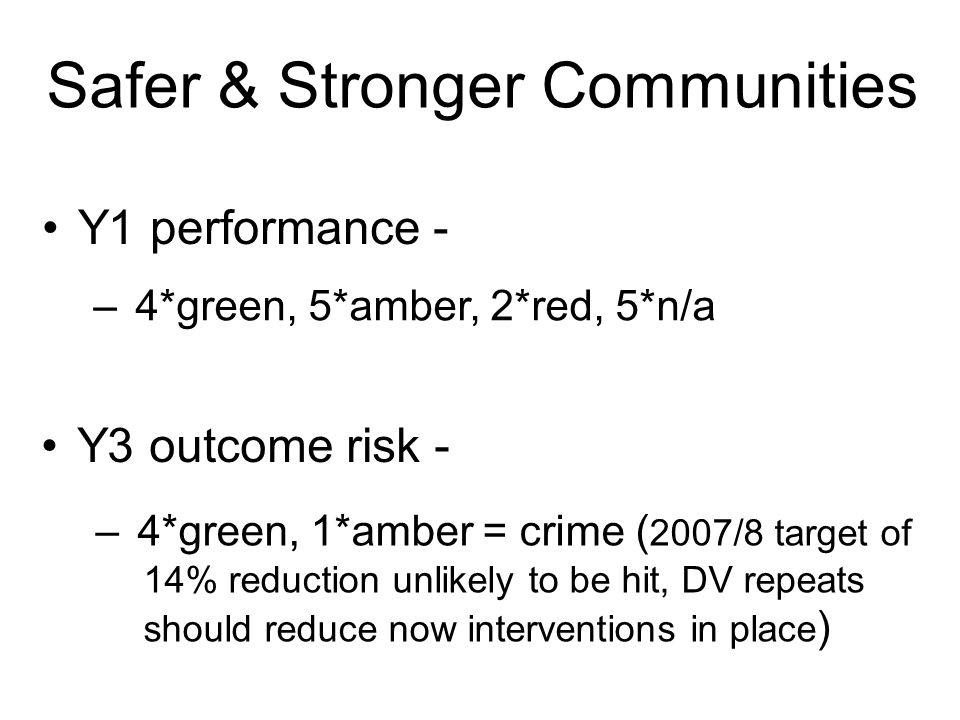 Safer & Stronger Communities Y1 performance - Y3 outcome risk - – 4*green, 5*amber, 2*red, 5*n/a – 4*green, 1*amber = crime ( 2007/8 target of 14% reduction unlikely to be hit, DV repeats should reduce now interventions in place )