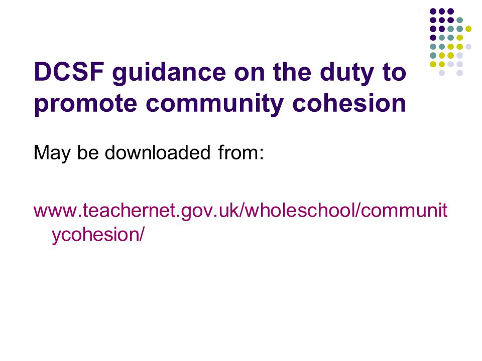 DCSF guidance on the duty to promote community cohesion May be downloaded from: www.teachernet.gov.uk/wholeschool/communit ycohesion/