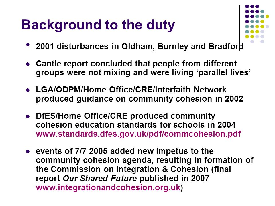 Background to the duty 2001 disturbances in Oldham, Burnley and Bradford Cantle report concluded that people from different groups were not mixing and were living 'parallel lives' LGA/ODPM/Home Office/CRE/Interfaith Network produced guidance on community cohesion in 2002 DfES/Home Office/CRE produced community cohesion education standards for schools in 2004 www.standards.dfes.gov.uk/pdf/commcohesion.pdf events of 7/7 2005 added new impetus to the community cohesion agenda, resulting in formation of the Commission on Integration & Cohesion (final report Our Shared Future published in 2007 www.integrationandcohesion.org.uk )