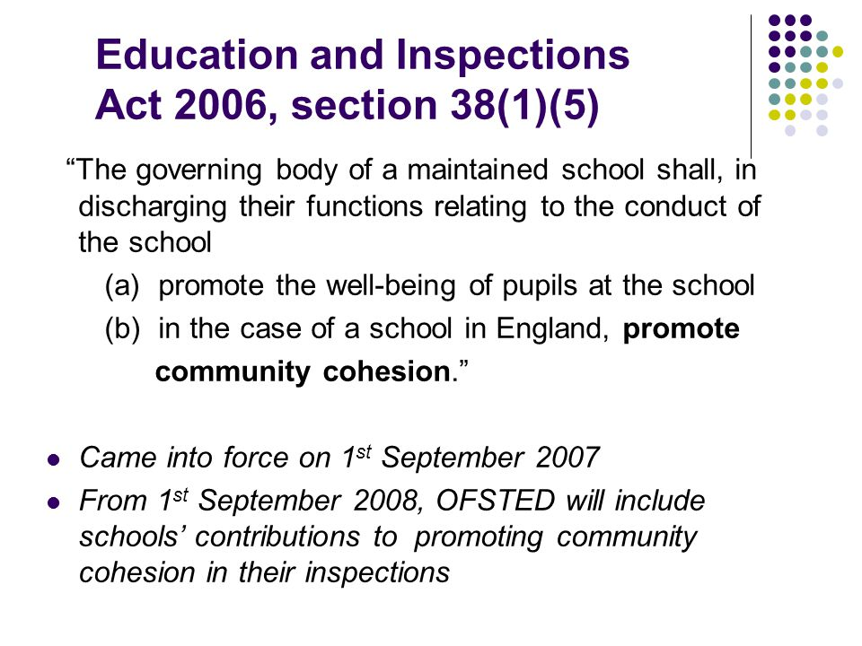 Education and Inspections Act 2006, section 38(1)(5) The governing body of a maintained school shall, in discharging their functions relating to the conduct of the school (a) promote the well-being of pupils at the school (b) in the case of a school in England, promote community cohesion. Came into force on 1 st September 2007 From 1 st September 2008, OFSTED will include schools' contributions to promoting community cohesion in their inspections