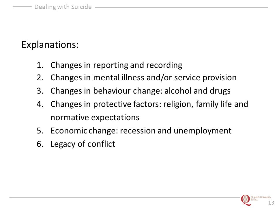 Dealing with Suicide 13 Explanations: 1.Changes in reporting and recording 2.Changes in mental illness and/or service provision 3.Changes in behaviour change: alcohol and drugs 4.Changes in protective factors: religion, family life and normative expectations 5.Economic change: recession and unemployment 6.Legacy of conflict