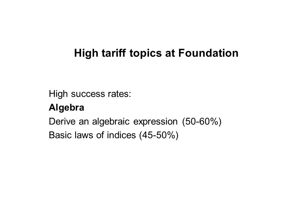 High tariff topics at Foundation High success rates: Algebra Derive an algebraic expression (50-60%) Basic laws of indices (45-50%)