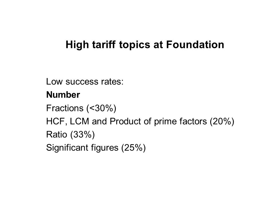 High tariff topics at Foundation Low success rates: Algebra Solving equations such as 4x + 1 = 2x + 12 (15-20%) Substituting negative values (<20%) Expanding a single bracket (10-25%)