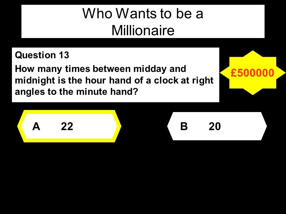Who Wants to be a Millionaire Question 13 How many times between midday and midnight is the hour hand of a clock at right angles to the minute hand.