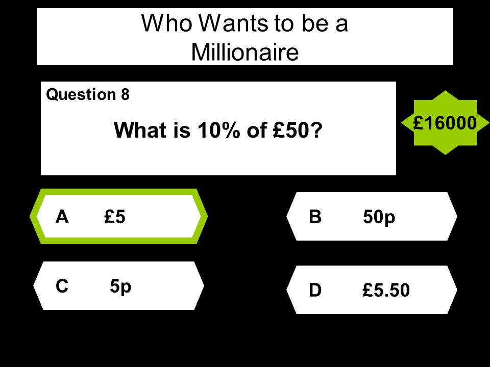 Who Wants to be a Millionaire Question 8 What is 10% of £50 A£5 D £5.50 B 50p C 5p £16000