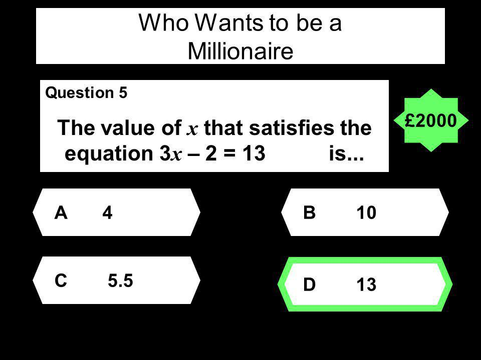Who Wants to be a Millionaire Question 5 The value of x that satisfies the equation 3 x – 2 = 13 is...