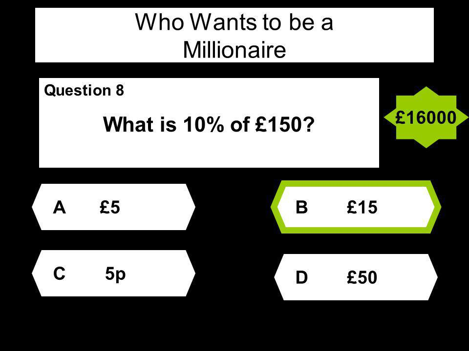 Who Wants to be a Millionaire Question 8 What is 10% of £150 A£5 D £50 B £15 C 5p £16000