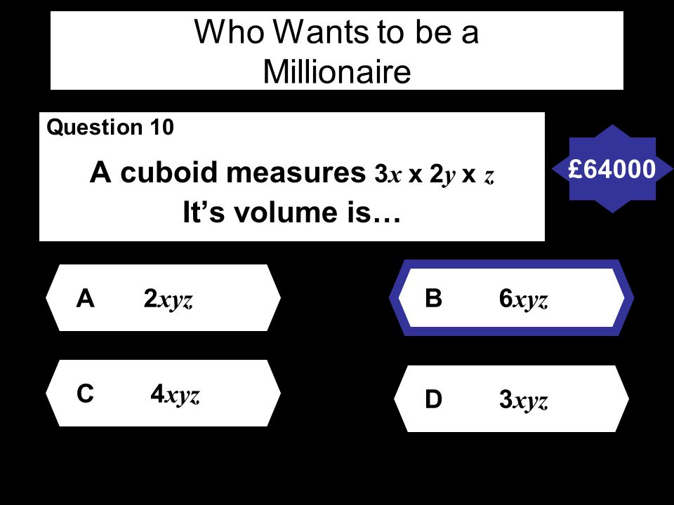 Who Wants to be a Millionaire Question 10 A cuboid measures 3 x x 2 y x z It's volume is… A2 xyz D 3 xyz B 6 xyz C 4 xyz £64000