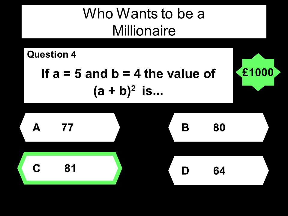 Who Wants to be a Millionaire Question 4 If a = 5 and b = 4 the value of (a + b) 2 is...