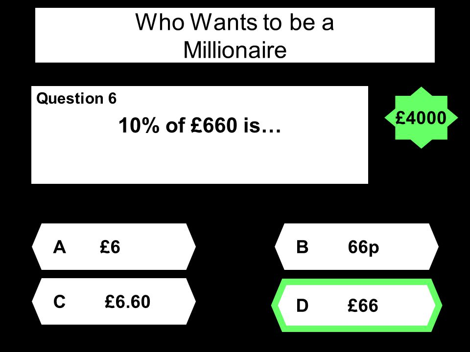 Who Wants to be a Millionaire Question 6 10% of £660 is… A£6 D £66 B 66p C £6.60 £4000