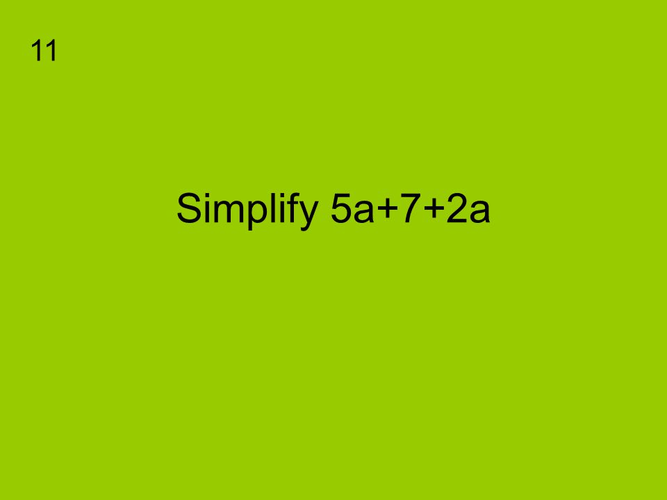 Simplify 5a+7+2a 11