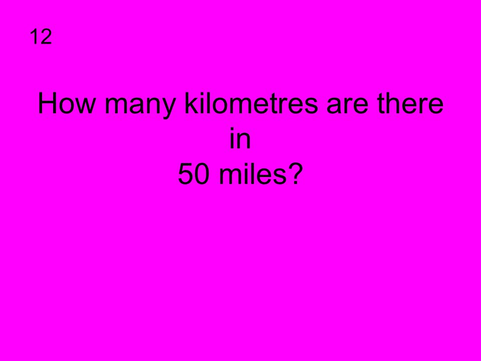 How many kilometres are there in 50 miles? 12