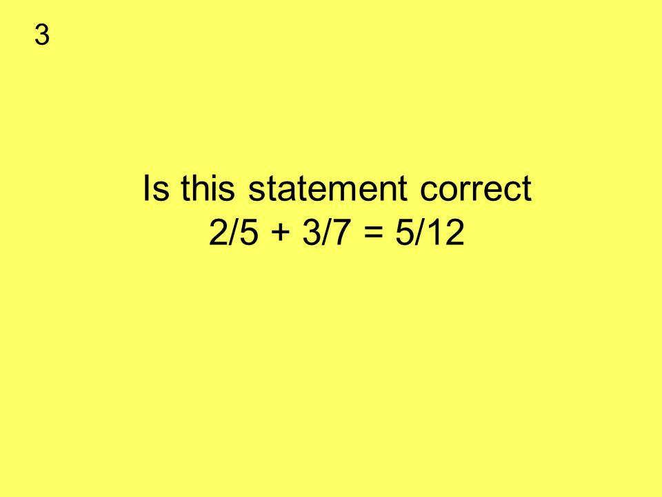 Is this statement correct 2/5 + 3/7 = 5/12 3