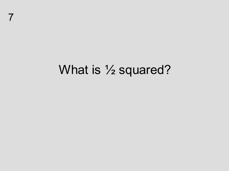 What is ½ squared? 7