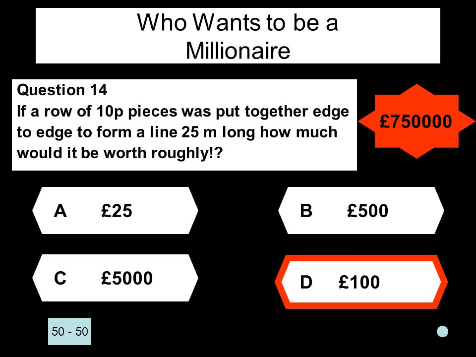 Who Wants to be a Millionaire Question 14 If a row of 10p pieces was put together edge to edge to form a line 25 m long how much would it be worth roughly!.