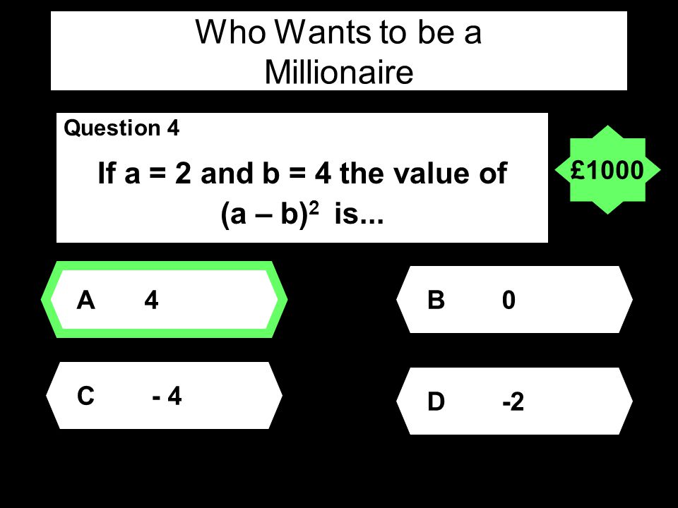 Who Wants to be a Millionaire Question 4 If a = 2 and b = 4 the value of (a – b) 2 is...