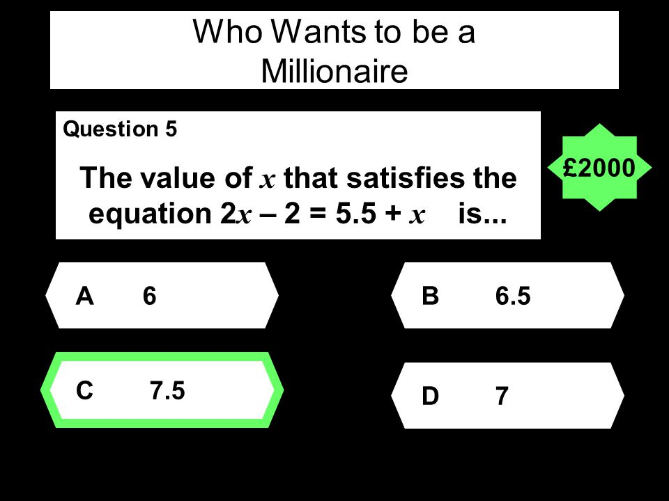Who Wants to be a Millionaire Question 5 The value of x that satisfies the equation 2 x – 2 = 5.5 + x is...