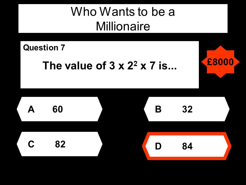 Who Wants to be a Millionaire Question 7 The value of 3 x 2 2 x 7 is... A60 D 84 B 32 C 82 £8000
